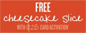 Free Cheesecake with card purchase!